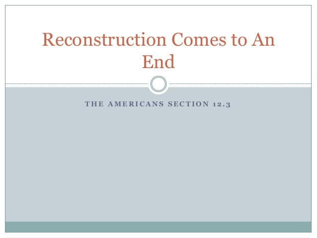 T H E A M E R I C A N S S E C T I O N 1 2 . 3 Reconstruction Comes to An End