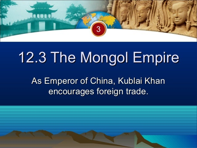 312.3 The Mongol Empire As Emperor of China, Kublai Khan     encourages foreign trade.