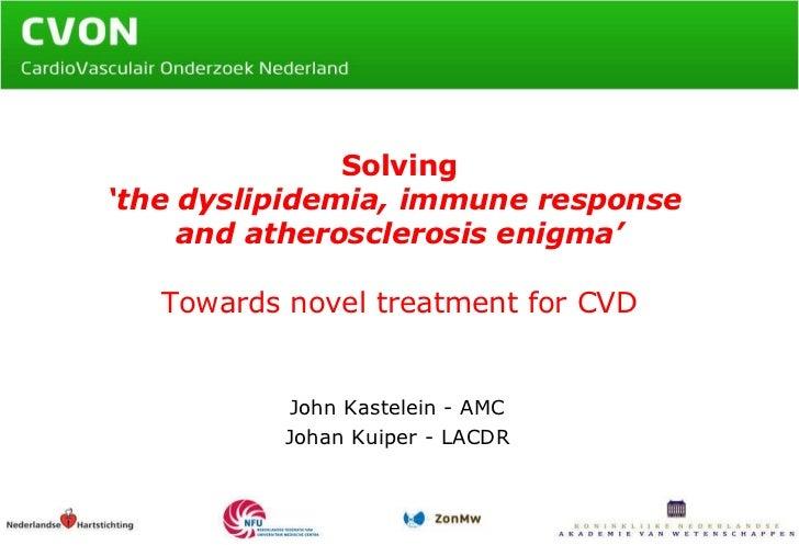 Solving 'the dyslipidemia, immune response  and atherosclerosis enigma' Towards novel treatment for CVD John Kastelein - A...