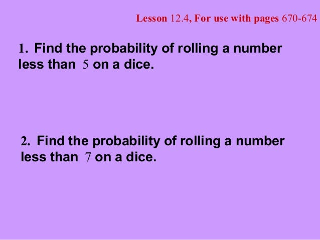 Lesson 12.4, For use with pages 670-674 1. Find the probability of rolling a number less than 5 on a dice. 2. Find the pro...