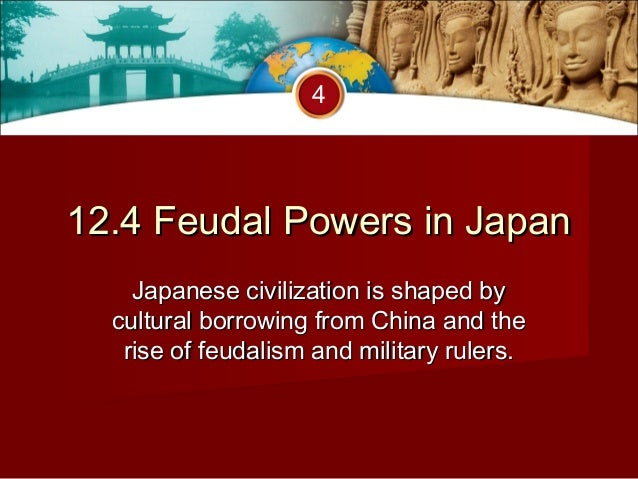 412.4 Feudal Powers in Japan    Japanese civilization is shaped by  cultural borrowing from China and the   rise of feudal...