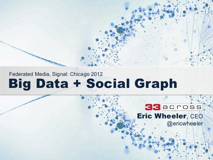 Federated Media, Signal: Chicago 2012Big Data + Social Graph                                        Eric Wheeler, CEO     ...