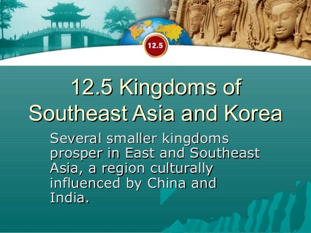 12.5   12.5 Kingdoms ofSoutheast Asia and Korea  Several smaller kingdoms  prosper in East and Southeast  Asia, a region c...