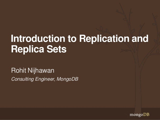 Introduction to Replication and Replica Sets Rohit Nijhawan Consulting Engineer, MongoDB
