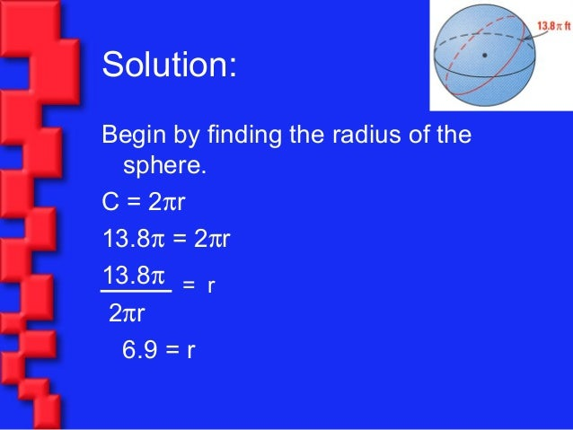 Solution:Begin by finding the radius of thesphere.C = 2πr13.8π = 2πr13.8π2πr6.9 = r= r