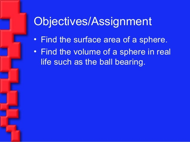 Objectives/Assignment• Find the surface area of a sphere.• Find the volume of a sphere in reallife such as the ball bearing.