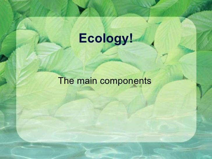 Ecology! The main components