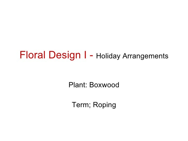 Floral Design I -  Holiday Arrangements Plant: Boxwood Term; Roping