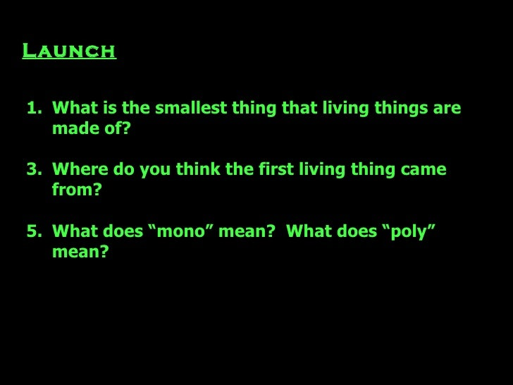 Launch <ul><li>What is the smallest thing that living things are made of? </li></ul><ul><li>Where do you think the first l...