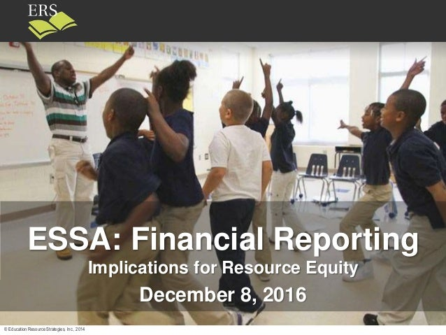 © Education Resource Strategies, Inc., 2014 ESSA: Financial Reporting Implications for Resource Equity December 8, 2016