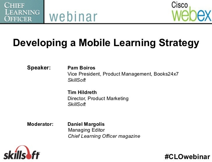 Developing a Mobile Learning Strategy  Speaker:     Pam Boiros               Vice President, Product Management, Books24x7...