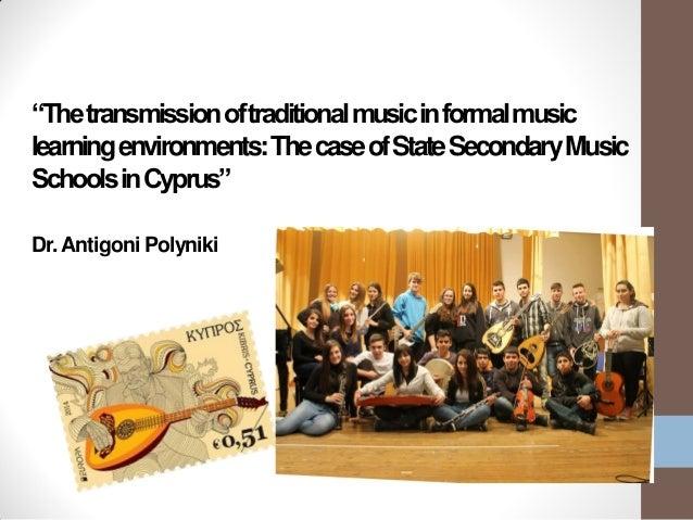 """Thetransmissionoftraditionalmusicinformalmusic learningenvironments:ThecaseofStateSecondaryMusic SchoolsinCyprus"" Dr.Anti..."