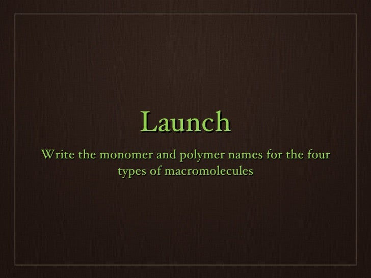 Launch <ul><li>Write the monomer and polymer names for the four types of macromolecules </li></ul>