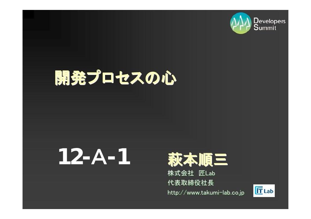 開発プロセスの心     12-A-1   萩本順三          株式会社 匠Lab          代表取締役社長          http://www.takumi-lab.co.jp