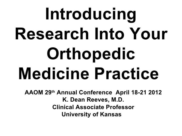 IntroducingResearch Into Your   OrthopedicMedicine Practice AAOM 29th Annual Conference April 18-21 2012             K. De...