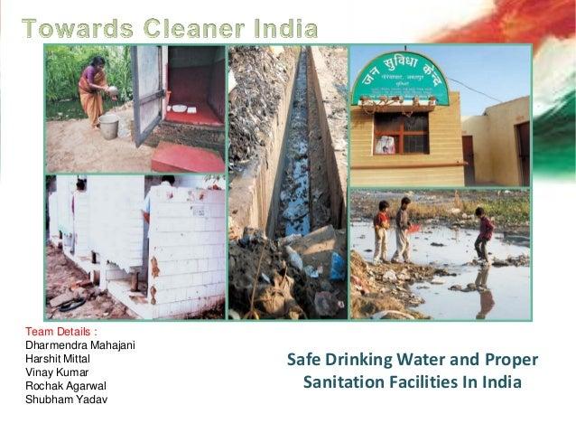 Safe Drinking Water and Proper Sanitation Facilities In India Team Details : Dharmendra Mahajani Harshit Mittal Vinay Kuma...