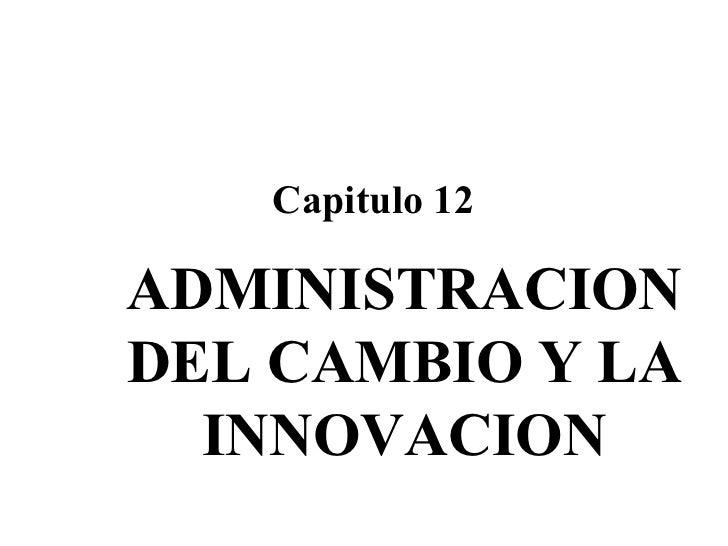 ADMINISTRACION DEL CAMBIO Y LA INNOVACION Capitulo 12