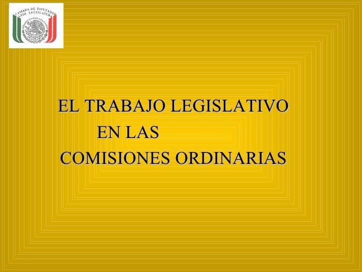 EL TRABAJO LEGISLATIVO    EN LASCOMISIONES ORDINARIAS