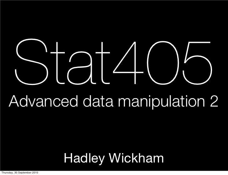 Stat405      Advanced data manipulation 2                                 Hadley Wickham Thursday, 30 September 2010