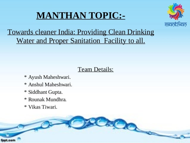 MANTHAN TOPIC:- Towards cleaner India: Providing Clean Drinking Water and Proper Sanitation Facility to all. Team Details:...