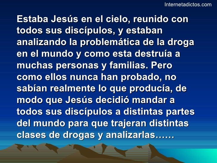 Estaba Jesús en el cielo, reunido con todos sus discípulos, y estaban analizando la problemática de la droga en el mundo y...