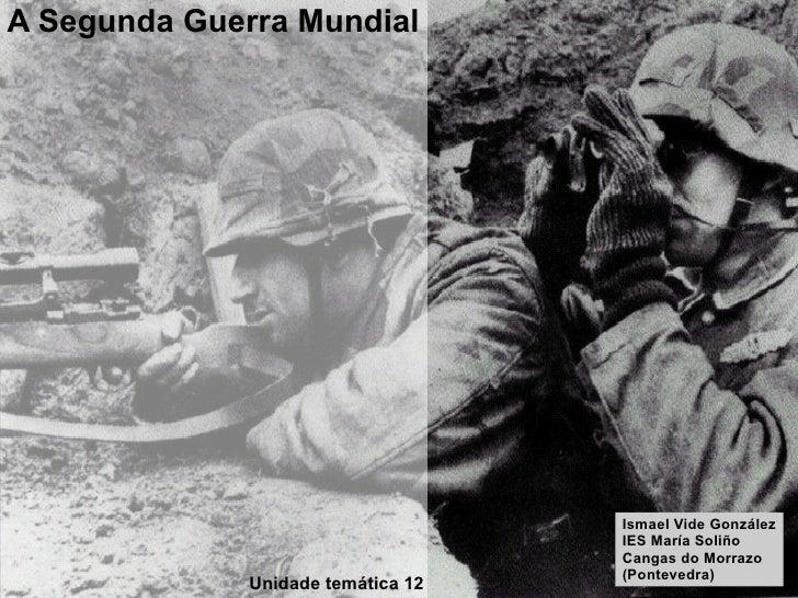 A Segunda Guerra Mundial Unidade temática 12 Ismael Vide González IES María Soliño Cangas do Morrazo (Pontevedra)