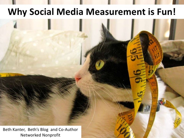 Why Social Media Measurement is Fun!Beth Kanter, Beth's Blog and Co-Author         Networked Nonprofit