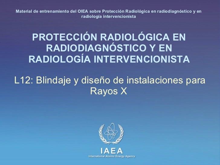 PROTECCIÓN RADIOLÓGICA EN RADIODIAGNÓSTICO Y EN RADIOLOGÍA INTERVENCIONISTA L12: Blindaje y diseño de instalacionespara R...