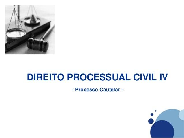 DIREITO PROCESSUAL CIVIL IV        - Processo Cautelar -