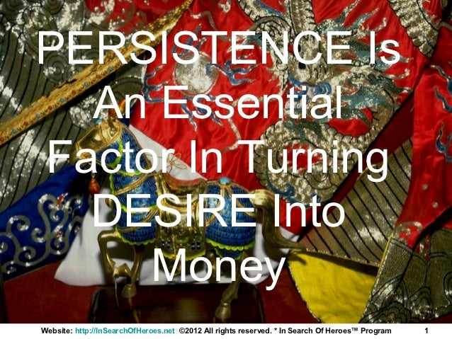 PERSISTENCE Is  An EssentialFactor In Turning  DESIRE Into     MoneyWebsite: http://InSearchOfHeroes.net ©2012 All rights ...