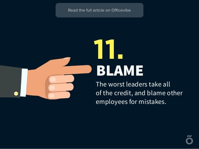 BLAME The worst leaders take all of the credit, and blame other employees for mistakes. 11.