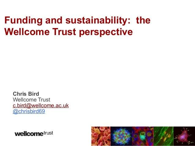 Funding and sustainability: theWellcome Trust perspective Chris Bird Wellcome Trust c.bird@wellcome.ac.uk @chrisbird69