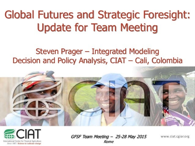 www.ciat.cgiar.org Global Futures and Strategic Foresight: Update for Team Meeting Steven Prager – Integrated Modeling Dec...