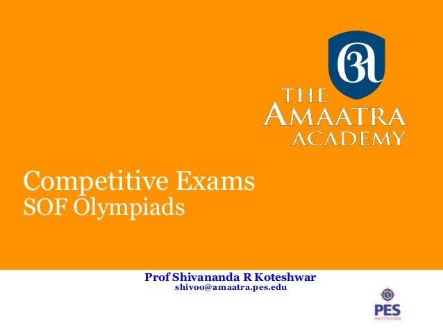 Competitive Exams SOF Olympiads Prof Shivananda R Koteshwar shivoo@amaatra.pes.edu