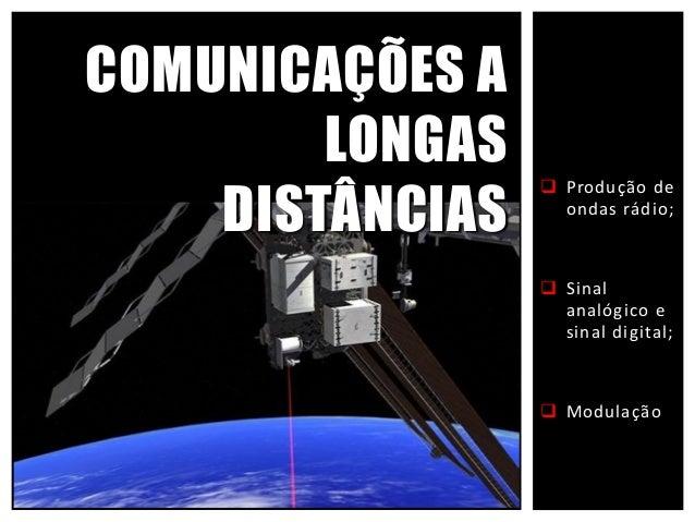  Produção de ondas rádio;  Sinal analógico e sinal digital;  Modulação COMUNICAÇÕES A LONGAS DISTÂNCIAS