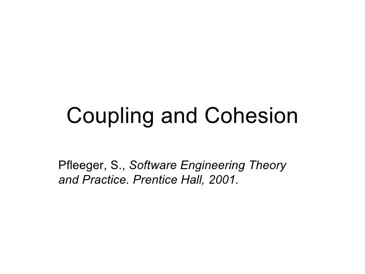 Coupling and Cohesion Pfleeger, S.,  Software Engineering Theory and Practice. Prentice Hall, 2001.