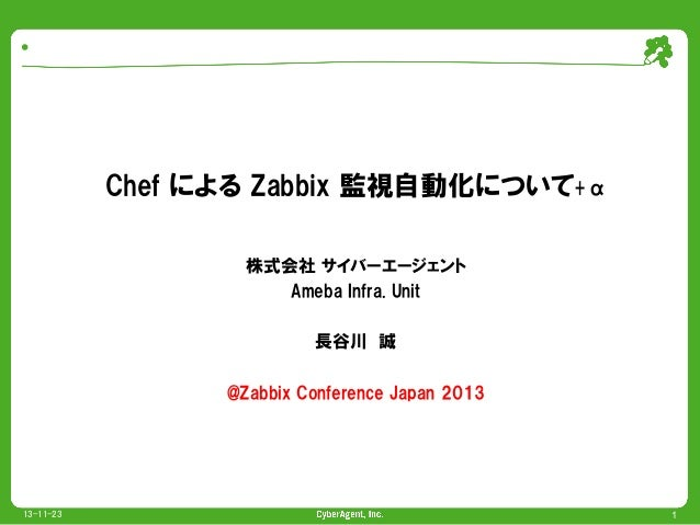 Chef による Zabbix 監視自動化について+α 株式会社 サイバーエージェント Ameba Infra. Unit 長谷川 誠 @Zabbix Conference Japan 2013  13-11-23  1