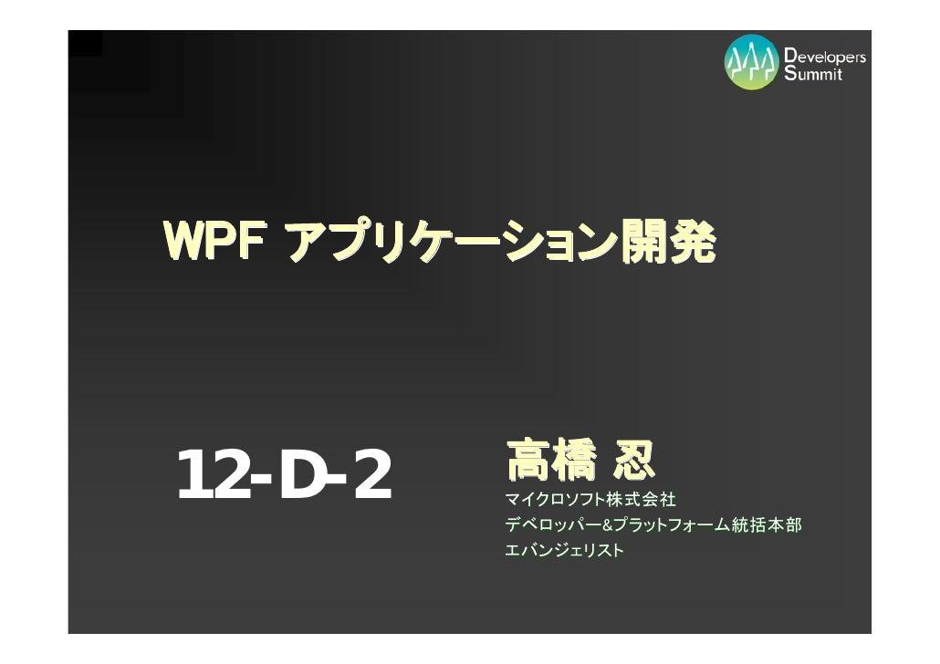 WPF アプリケーション開発    12-D-2   高橋 忍          マイクロソフト株式会社          デベロッパー&プラットフォーム統括本部          エバンジェリスト