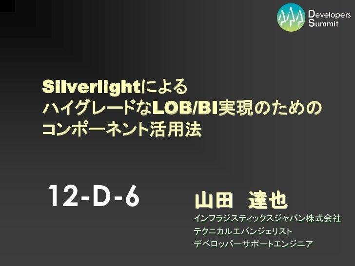 Silverlightによる ハイグレードなLOB/BI実現のための コンポーネント活用法    12-D-6    山田 達也           インフラジスティックスジャパン株式会社           テクニカルエバンジェリスト    ...