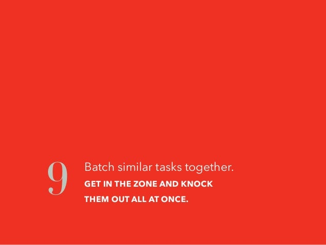 Batch similar tasks together. GET IN THE ZONE AND KNOCK THEM OUT ALL AT ONCE. 9