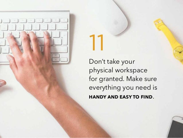Don't take your physical workspace for granted. Make sure everything you need is HANDY AND EASY TO FIND. 11