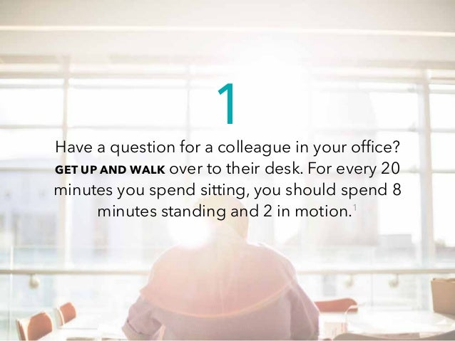 Have a question for a colleague in your office? GET UP AND WALK over to their desk. For every 20 minutes you spend sitting...