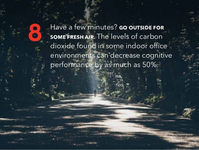 Have a few minutes? GO OUTSIDE FOR SOME FRESH AIR. The levels of carbon dioxide found in some indoor office environments c...