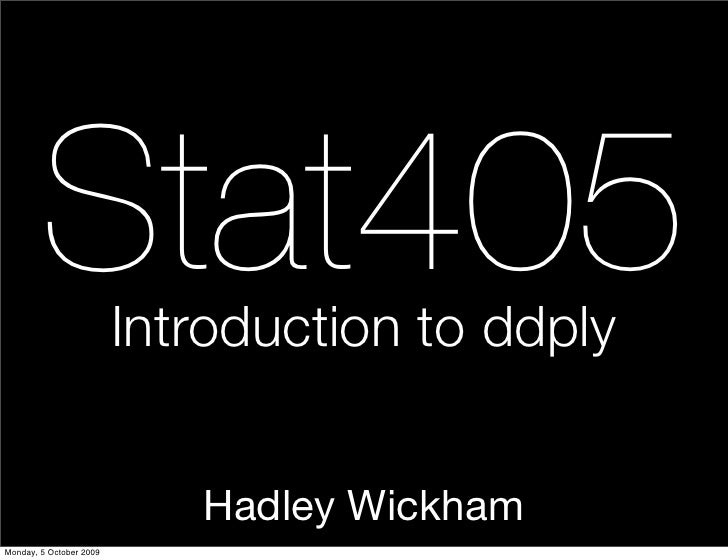 Stat405          Introduction to ddply                               Hadley Wickham Monday, 5 October 2009