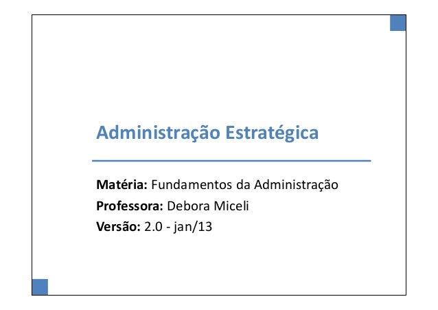 Administração EstratégicaMatéria: Fundamentos da AdministraçãoProfessora: Debora MiceliVersão: 2.0 - jan/13