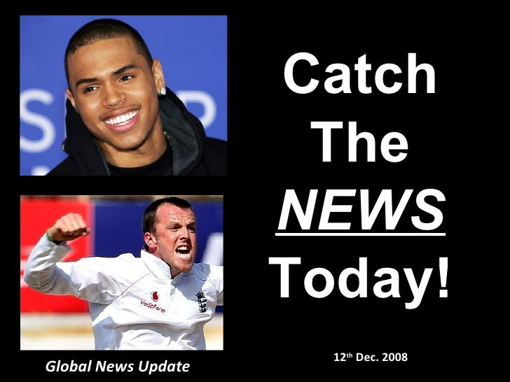 Global News Update 12 th  Dec. 2008 Catch The NEWS Today!