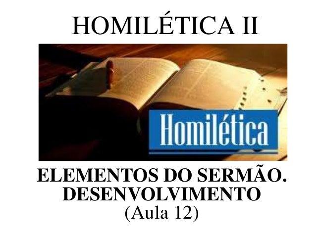 HOMILÉTICA II ELEMENTOS DO SERMÃO. DESENVOLVIMENTO (Aula 12)