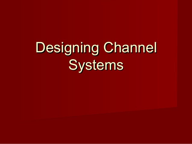 designing channel systems Chapter 12 designing channel systems sdm- ch 12 tata mcgraw hill publishing 1 learning objectives understanding customer needs to define channel objectives channel design.