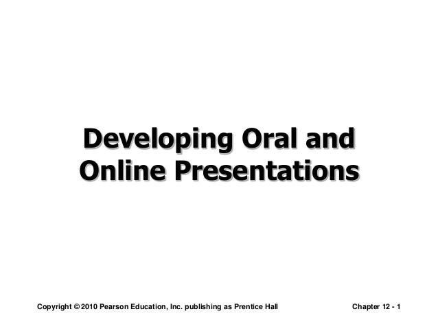 Copyright © 2010 Pearson Education, Inc. publishing as Prentice Hall Chapter 12 - 1 Developing Oral and Online Presentatio...