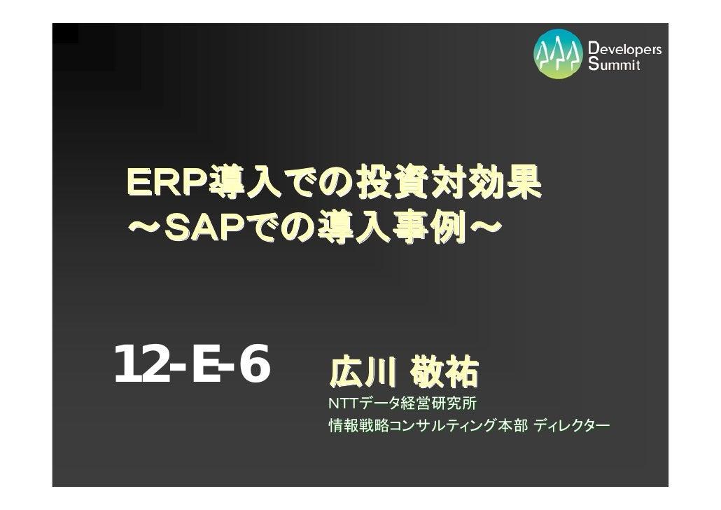 ERP導入での投資対効果 ~SAPでの導入事例~   12-E-6   広川 敬祐          NTTデータ経営研究所          情報戦略コンサルティング本部 ディレクター